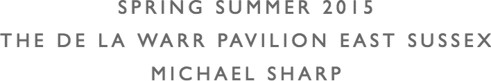 SPRING SUMMER 2015 THE DE LA WARR PAVILION  EAST SUSSEX MICHAEL SHARP